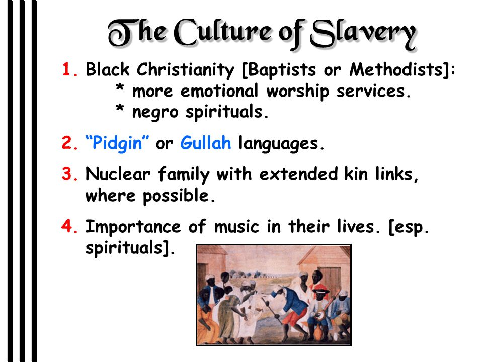 The Culture of Slavery Black Christianity [Baptists or Methodists]: * more emotional worship services. * negro spirituals.